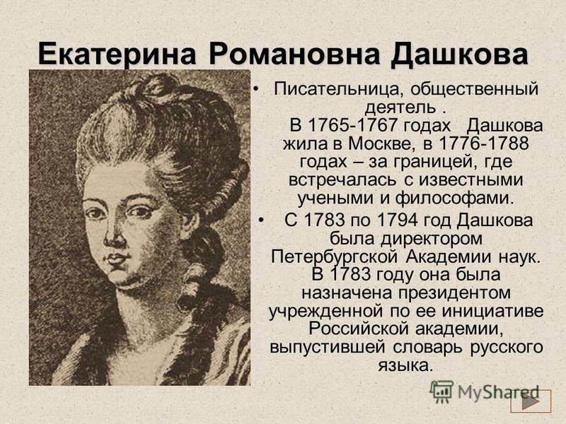 Екатерина Романовна Дашкова Писательница, общественный деятель. В 1765-1767 годах Дашкова жила в Москве, в 1776-1788 годах – за границей, где встречалась с известными учеными и философами. С 1783 по 1794 год Дашкова была директором Петербургской Акад