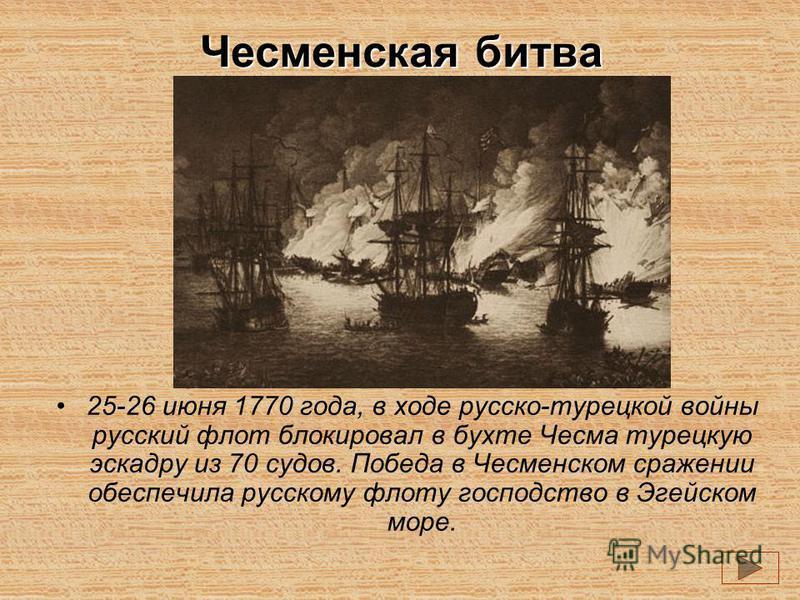 Чесменская битва 25-26 июня 1770 года, в ходе русско-турецкой войны русский флот блокировал в бухте Чесма турецкую эскадру из 70 судов. Победа в Чесменском сражении обеспечила русскому флоту господство в Эгейском море.