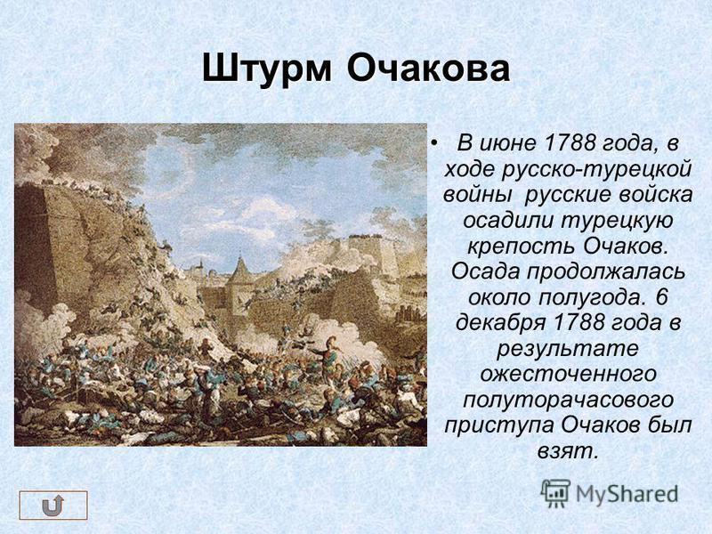 Штурм Очакова В июне 1788 года, в ходе русско-турецкой войны русские войска осадили турецкую крепость Очаков. Осада продолжалась около полугода. 6 декабря 1788 года в результате ожесточенного полуторачасового приступа Очаков был взят.