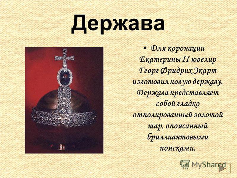 Держава Для коронации Екатерины II ювелир Георг Фридрих Экарт изготовил новую державу. Держава представляет собой гладко отполированный золотой шар, опоясанный бриллиантовыми поясками.