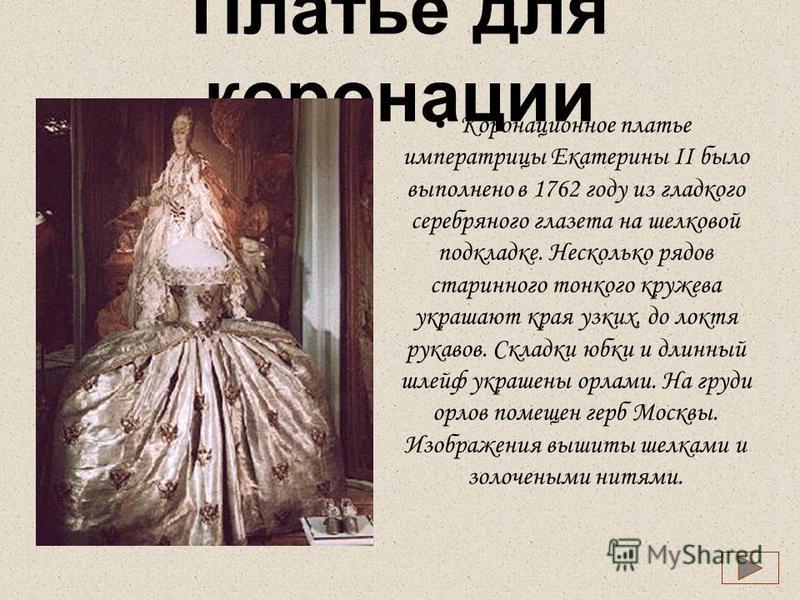 Платье для коронации Коронационное платье императрицы Екатерины II было выполнено в 1762 году из гладкого серебряного глазета на шелковой подкладке. Несколько рядов старинного тонкого кружева украшают края узких, до локтя рукавов. Складки юбки и длин