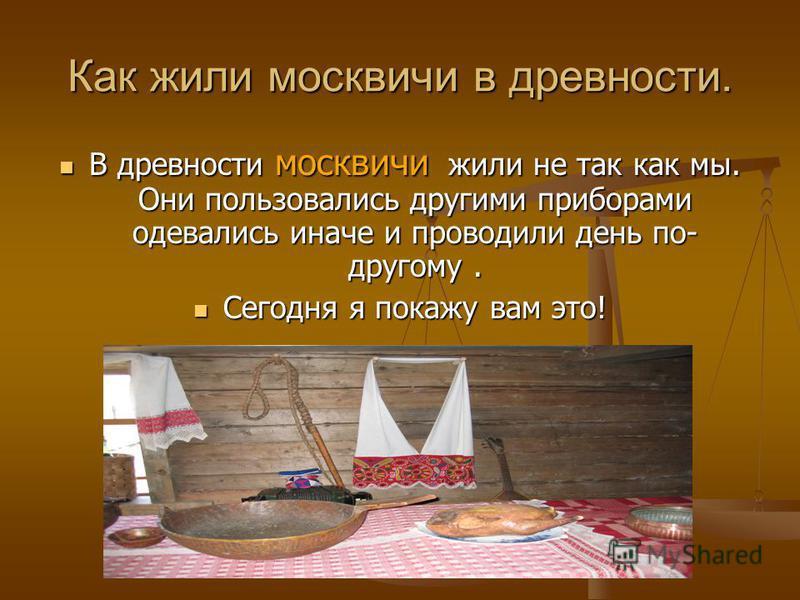 Как жили москвичи в древности. В древности москвичи жили не так как мы. Они пользовались другими приборами одевались иначе и проводили день по- другому. Сегодня я покажу вам это!