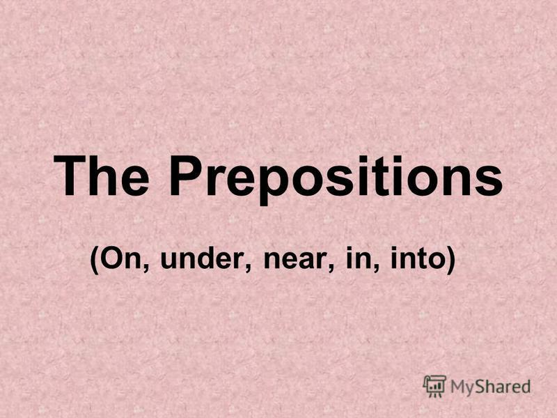 The Prepositions (On, under, near, in, into)