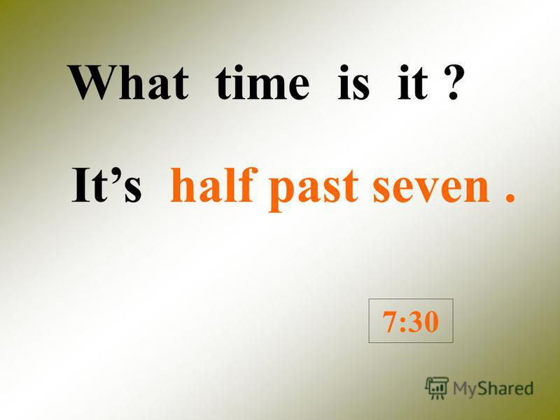 What time is it ? Its half past six. 6:30