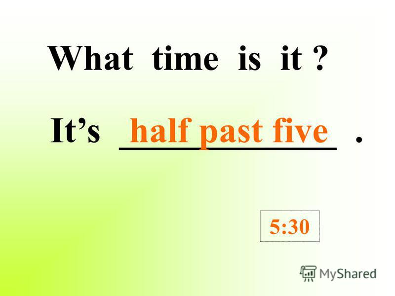 What time is it ? Its _____________. 8:30 half past eight