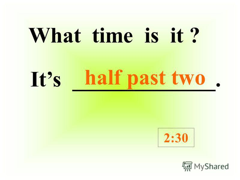 What time is it ? Its ____________. 5:30 half past five