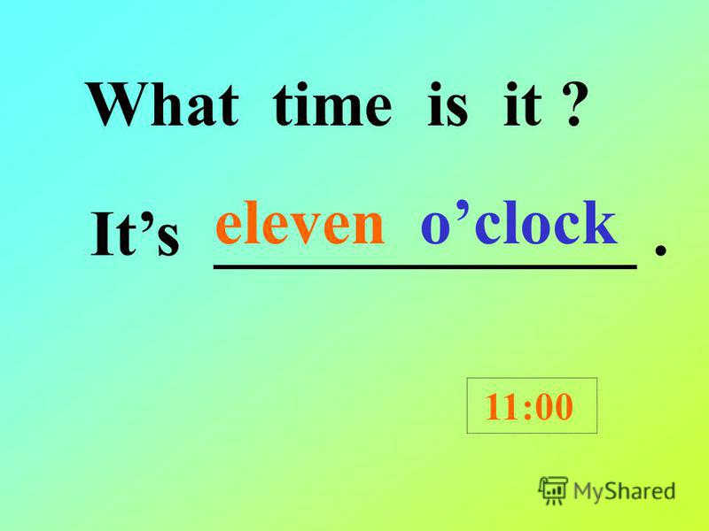 What time is it ? Its ten oclock. 10:00