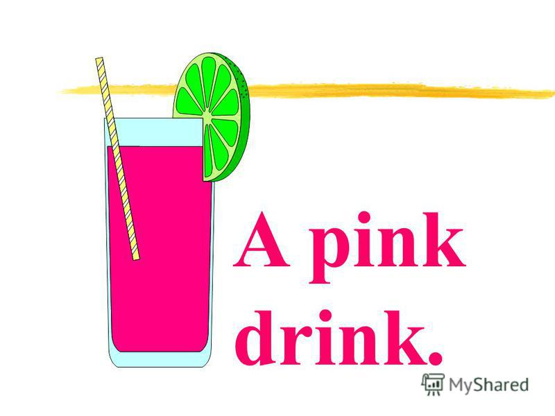 A pink drink.