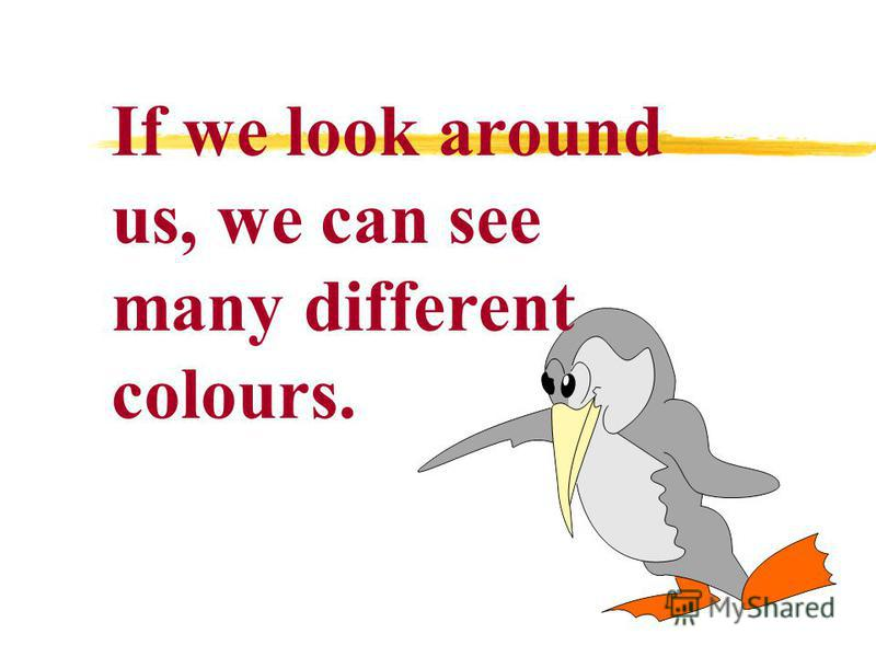 If we look around us, we can see many different colours.