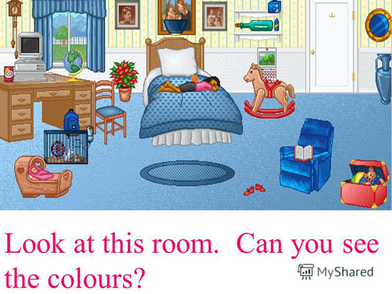 Look at this room. Can you see the colours?