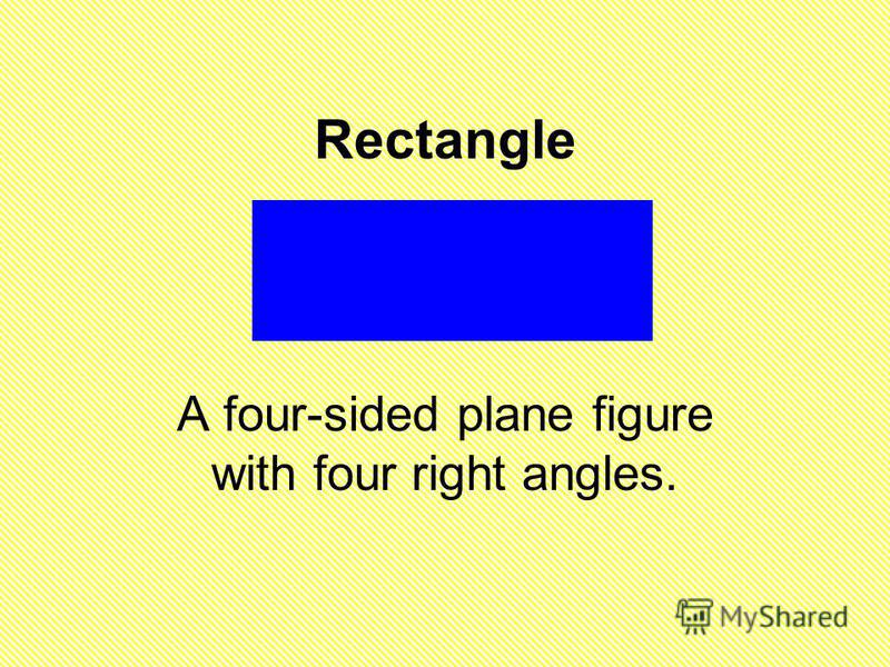 Rectangle A four-sided plane figure with four right angles.