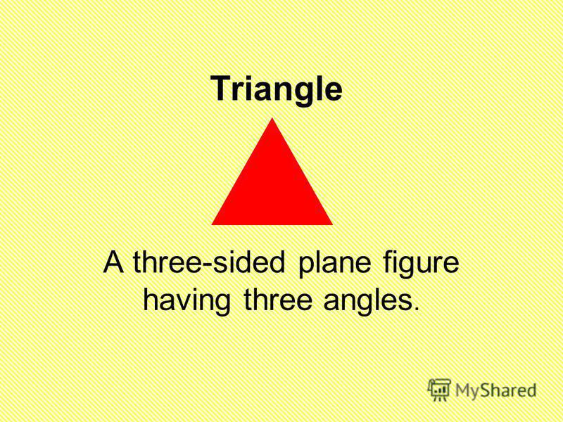 Triangle A three-sided plane figure having three angles.