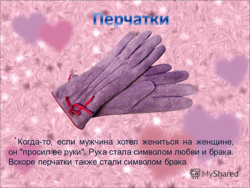 . Когда-то, если мужчина хотел жениться на женщине, он просил ее руки. Рука стала символом любви и брака. Вскоре перчатки также стали символом брака.