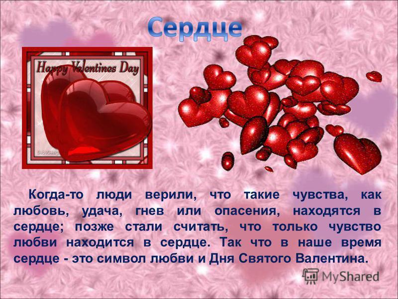 Когда-то люди верили, что такие чувства, как любовь, удача, гнев или опасения, находятся в сердце; позже стали считать, что только чувство любви находится в сердце. Так что в наше время сердце - это символ любви и Дня Святого Валентина.