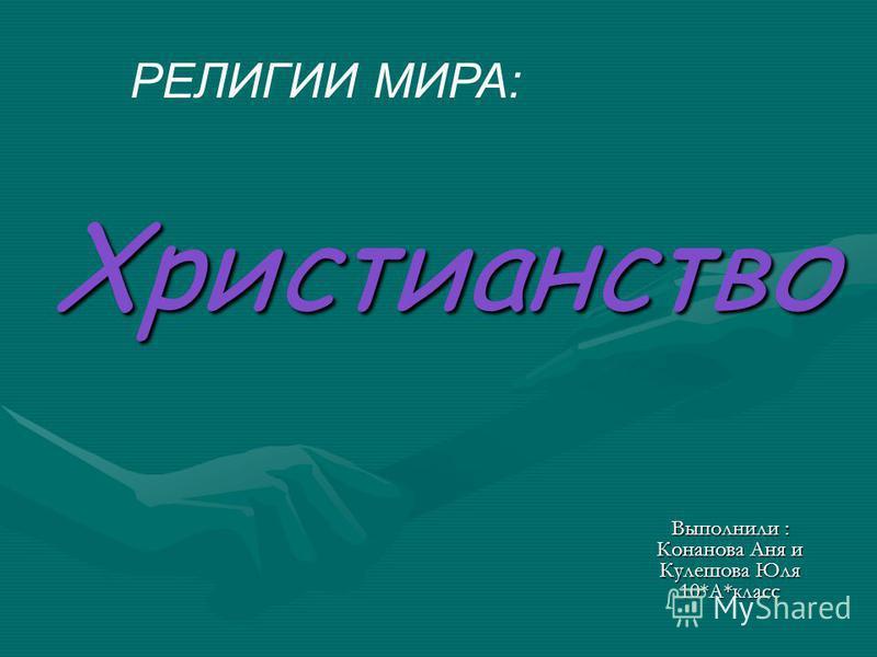 Христианство Выполнили : Конанова Аня и Кулешова Юля 10*А*класс РЕЛИГИИ МИРА: