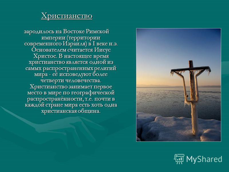 Христианство зародилось на Востоке Римской империи (территории современного Израиля) в I веке н.э. Основателем считается Иисус Христос. В настоящее время христианство является одной из самых распространенных религий мира - её исповедуют более четверт