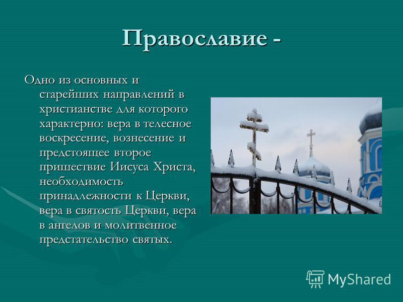 Православие - Одно из основных и старейших направлений в христианстве для которого характерно: вера в телесное воскресение, вознесение и предстоящее второе пришествие Иисуса Христа, необходимость принадлежности к Церкви, вера в святость Церкви, вера