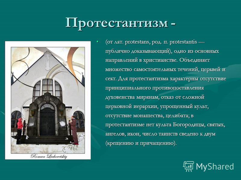 Протестантизм - (от лат. protestans, род. п. protestantis публично доказывающий), одно из основных направлений в христианстве. Объединяет множество самостоятельных течений, церквей и сект. Для протестантизма характерны отсутствие принципиального прот