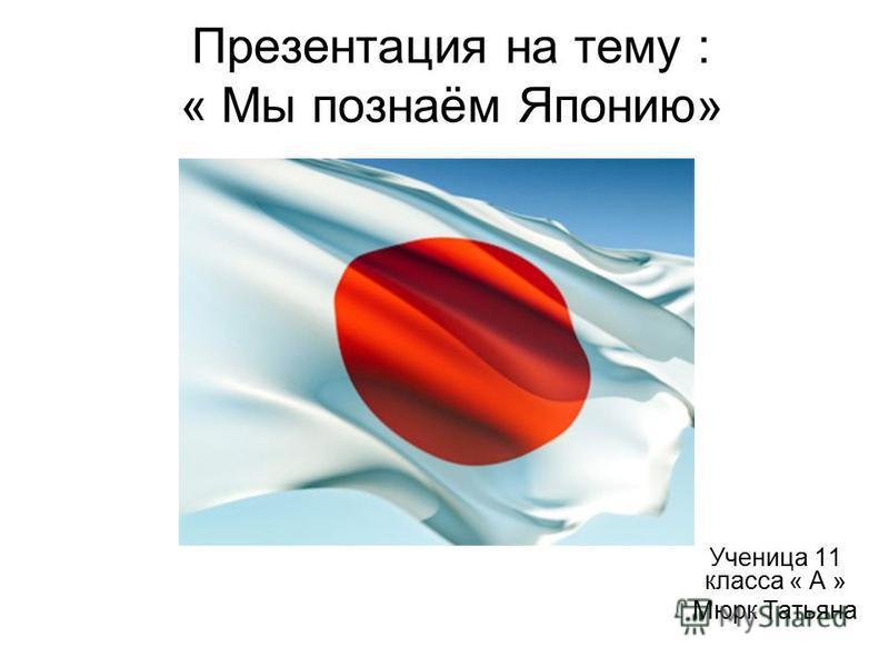 Презентация на тему : « Мы познаём Японию» Ученица 11 класса « А » Мюрк Татьяна