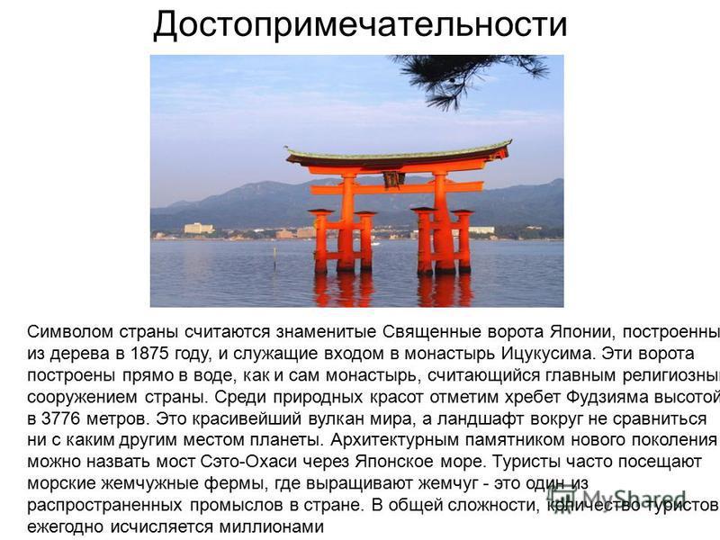 Достопримечательности Символом страны считаются знаменитые Священные ворота Японии, построенные из дерева в 1875 году, и служащие входом в монастырь Ицукусима. Эти ворота построены прямо в воде, как и сам монастырь, считающийся главным религиозным со