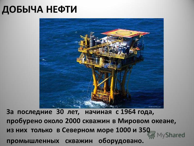 ДОБЫЧА НЕФТИ За последние 30 лет, начиная с 1964 года, пробурено около 2000 скважин в Мировом океане, из них только в Северном море 1000 и 350 промышленных скважин оборудовано.