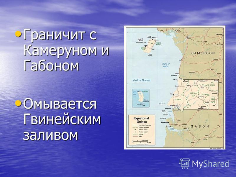 Граничит с Камеруном и Габоном Граничит с Камеруном и Габоном Омывается Гвинейским заливом Омывается Гвинейским заливом