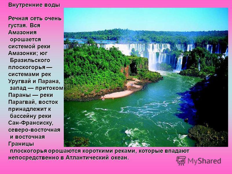 Внутренние воды Речная сеть очень густая. Вся Амазония орошается орошается системой реки Амазонки; юг Бразильского Бразильского плоскогорья плоскогорья системами рек Уругвай и Парана, запад притоком запад притоком Параны реки Парагвай, восток принадл