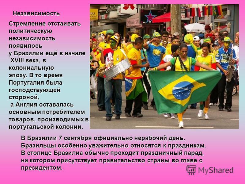Независимость Стремление отстаивать политическую независимость появилось у Бразилии ещё в начале XVIII века, в колониальную XVIII века, в колониальную эпоху. В то время Португалия была господствующей стороной, а Англия оставалась а Англия оставалась