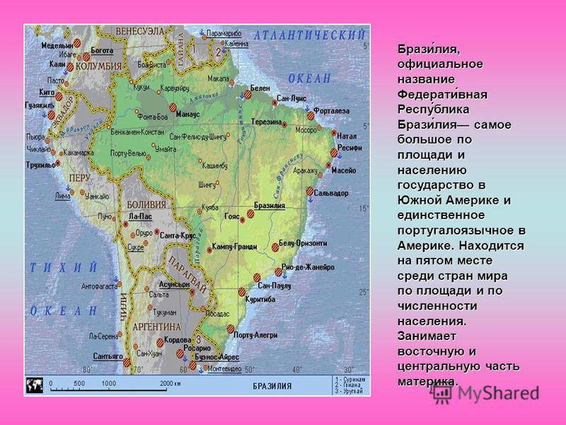 Брази́лия, официальное название Федерати́ваня Респу́блика Брази́лия самое большое по площади и населению государство в Южной Америке и единственное португалоязычное в Америке. Находится на пятом месте среди стран мира по площади и по численности насе