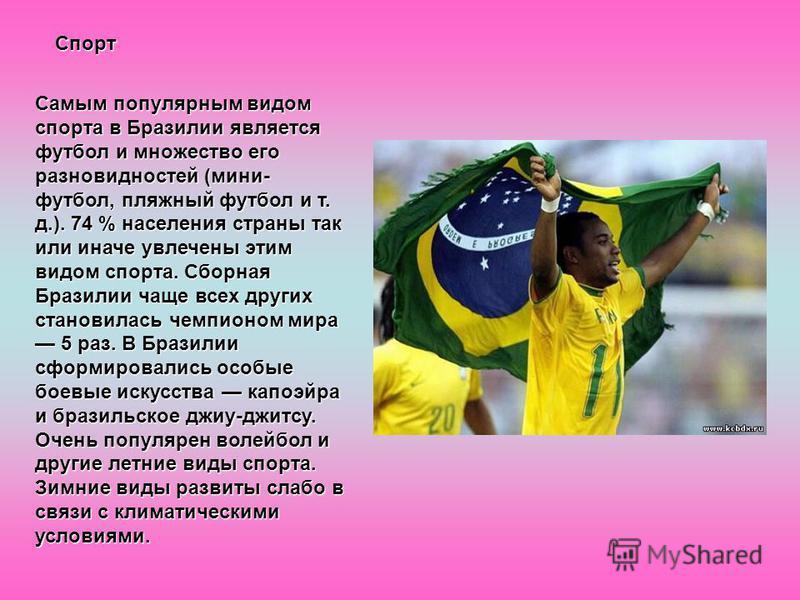 Спорт Самым популярным видом спорта в Бразилии является футбол и множество его разновидностей (мини- футбол, пляжный футбол и т. д.). 74 % населения страны так или иначе увлечены этим видом спорта. Сборная Бразилии чаще всех других становилась чемпио