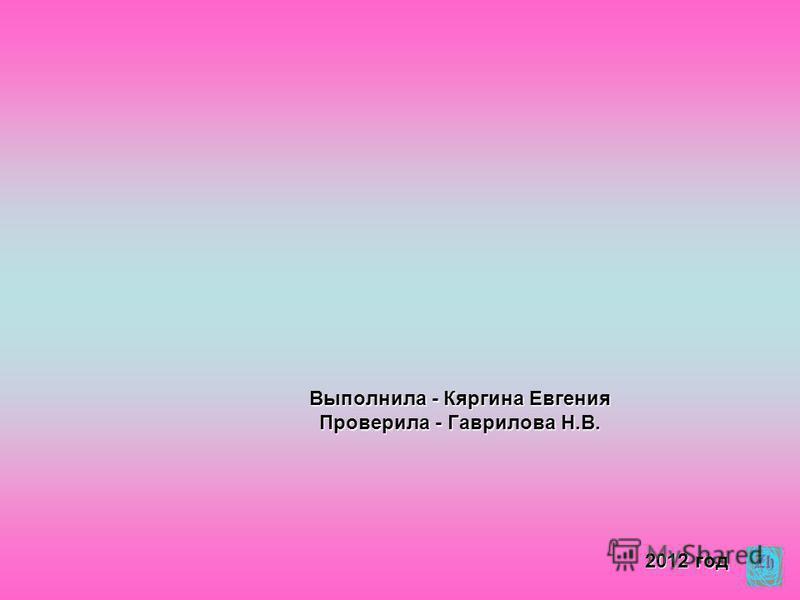 Выполнила - Кяргина Евгения Проверила - Гаврилова Н.В. 2012 год