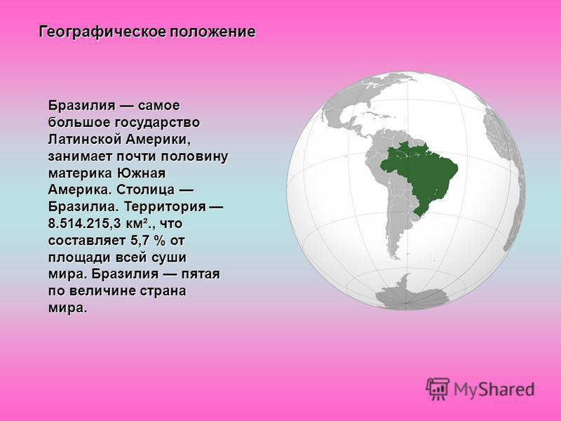 Географическое положение Бразилия самое большое государство Латинской Америки, занимает почти половину материка Южная Америка. Столица Бразилиа. Территория 8.514.215,3 км²., что составляет 5,7 % от площади всей суши мира. Бразилия пятая по величине с