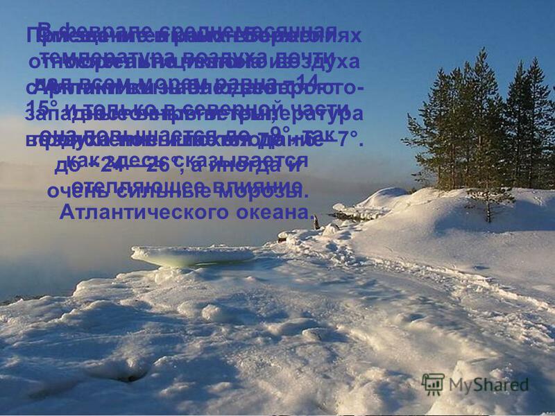 Зима на Белом море продолжительная и суровая. В это время над северной частью европейской территории России устанавливается обширный антициклон, а над Баренцевым морем развита интенсивная циклоническая деятельность. В связи с этим на Белом море дуют