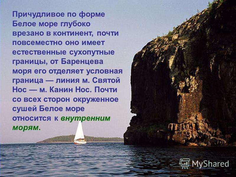 Расположенное на северной окраине европейской части России, Белое море занимает пространство между 68°40 и 63°48 с. ш., и 32°00 и 44°30 в. д. По своей природе оно относится к морям Северного Ледовитого океана, но это единственное из арктических морей