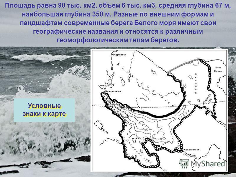 Площадь равна 90 тыс. км 2, объем 6 тыс. км 3, средняя глубина 67 м, наибольшая глубина 350 м. Разные по внешним формам и ландшафтам современные берега Белого моря имеют свои географические названия и относятся к различным геоморфологическим типам бе