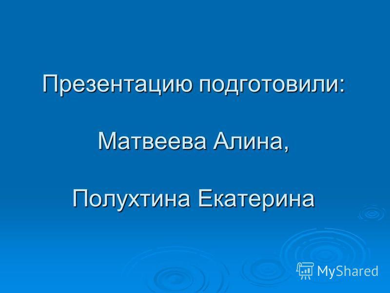 Презентацию подготовили: Матвеева Алина, Полухтина Екатерина