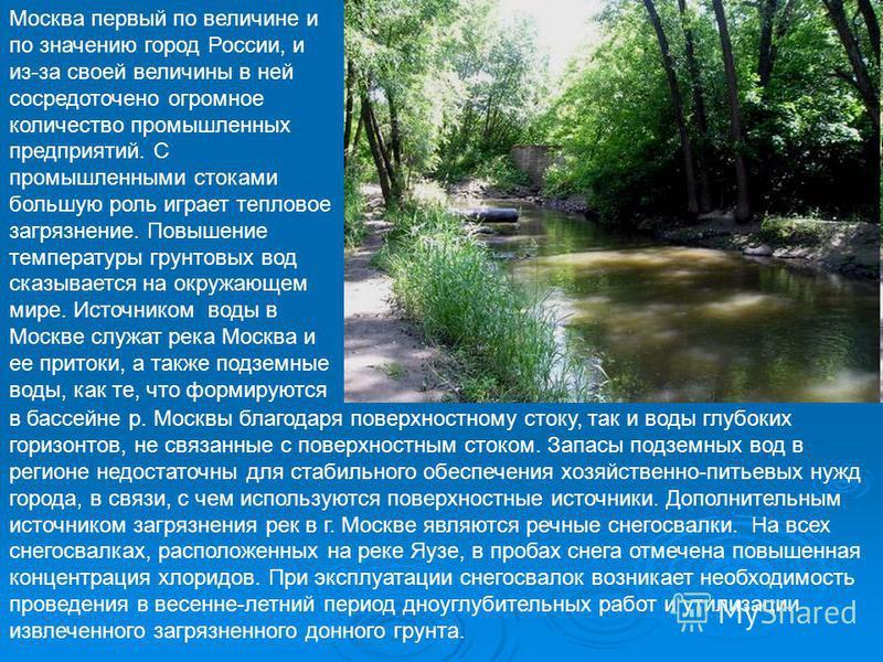 Москва первый по величине и по значению город России, и из-за своей величины в ней сосредоточено огромное количество промышленных предприятий. С промышленными стоками большую роль играет тепловое загрязнение. Повышение температуры грунтовых вод сказы
