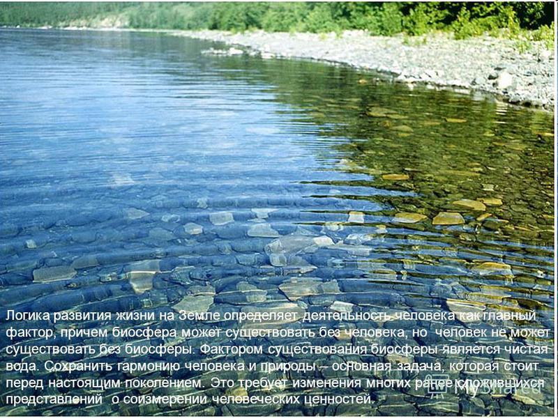 Логика развития жизни на Земле определяет деятельность человека как главный фактор, причем биосфера может существовать без человека, но человек не может существовать без биосферы. Фактором существования биосферы является чистая вода. Сохранить гармон