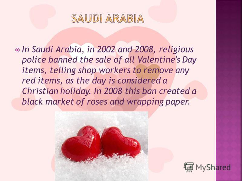 In Saudi Arabia, in 2002 and 2008, religious police banned the sale of all Valentine's Day items, telling shop workers to remove any red items, as the day is considered a Christian holiday. In 2008 this ban created a black market of roses and wrappin