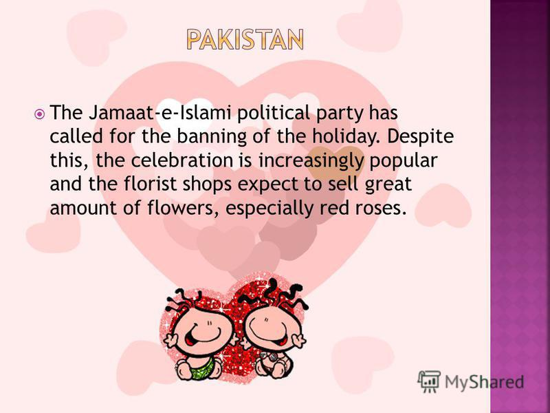 The Jamaat-e-Islami political party has called for the banning of the holiday. Despite this, the celebration is increasingly popular and the florist shops expect to sell great amount of flowers, especially red roses.
