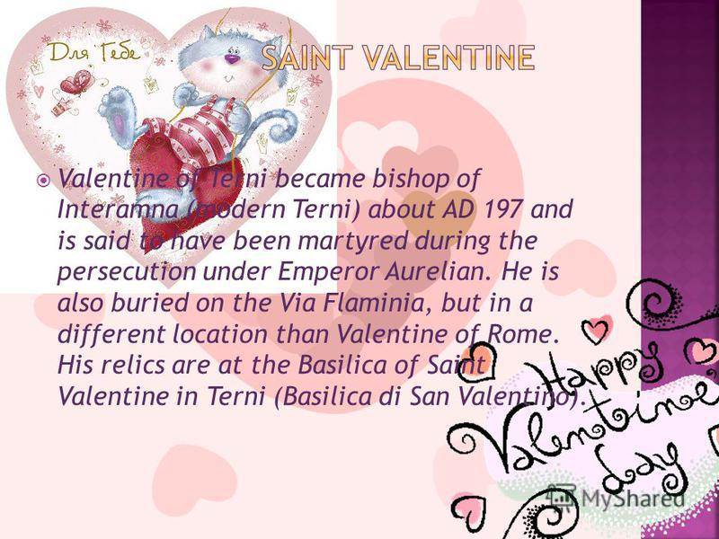 Valentine of Terni became bishop of Interamna (modern Terni) about AD 197 and is said to have been martyred during the persecution under Emperor Aurelian. He is also buried on the Via Flaminia, but in a different location than Valentine of Rome. His