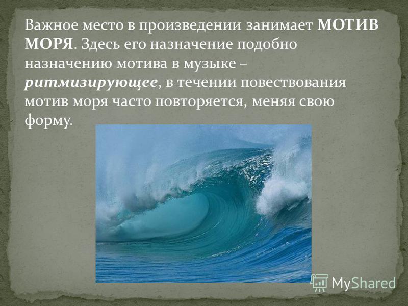 Важное место в произведении занимает МОТИВ МОРЯ. Здесь его назначение подобно назначению мотива в музыке – ритмизирующее, в течении повествования мотив моря часто повторяется, меняя свою форму.