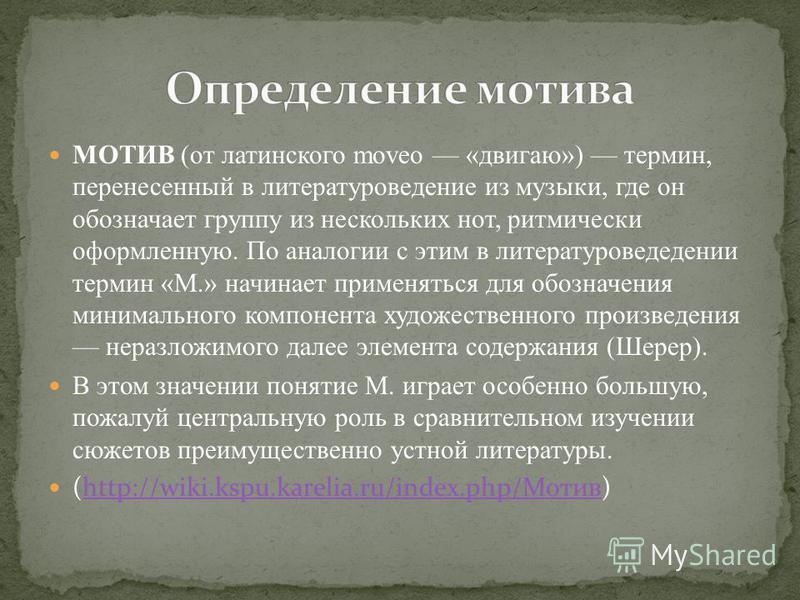 МОТИВ (от латинского moveo «двигаю») термин, перенесенный в литературоведение из музыки, где он обозначает группу из нескольких нот, ритмически оформленную. По аналогии с этим в литературоведении термин «М.» начинает применяться для обозначения миним