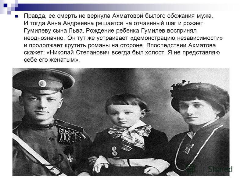 Правда, ее смерть не вернула Ахматовой былого обожания мужа. И тогда Анна Андреевна решается на отчаянный шаг и рожает Гумилеву сына Льва. Рождение ребенка Гумилев воспринял неоднозначно. Он тут же устраивает «демонстрацию независимости» и продолжает