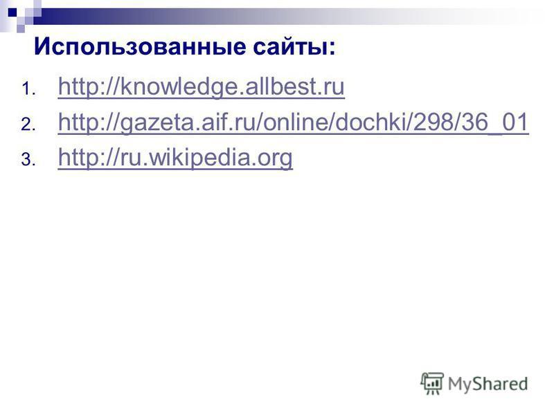 Использованные сайты: 1. http://knowledge.allbest.ru http://knowledge.allbest.ru 2. http://gazeta.aif.ru/online/dochki/298/36_01 http://gazeta.aif.ru/online/dochki/298/36_01 3. http://ru.wikipedia.org http://ru.wikipedia.org