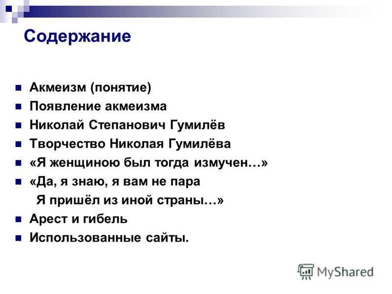 Содержание Акмеисм (понятие) Появление акмеисма Николай Степанович Гумилёв Творчество Николая Гумилёва «Я женщиною был тогда исмучен…» «Да, я знаю, я вам не пара Я пришёл из иной страны…» Арест и гибель Использованные сайты.