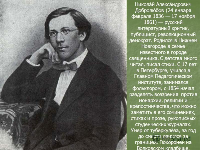 Никола́й Алекса́ндрович Добролю́бов (24 января февраля 1836 17 ноября 1861) русский литературный критик, публицист, революционный демократ. Родился в Нижнем Новгороде в семье известного в городе священника. С детства много читал, писал стихи. С 17 ле