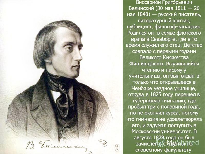 Виссарио́н Григо́рьевич Бели́нский (30 мая 1811 26 мая 1848) русский писатель, литературный критик, публицист, философ-западник. Родился он в семье флотского врача в Свеаборге, где в то время служил его отец. Детство совпало с первыми годами Великого