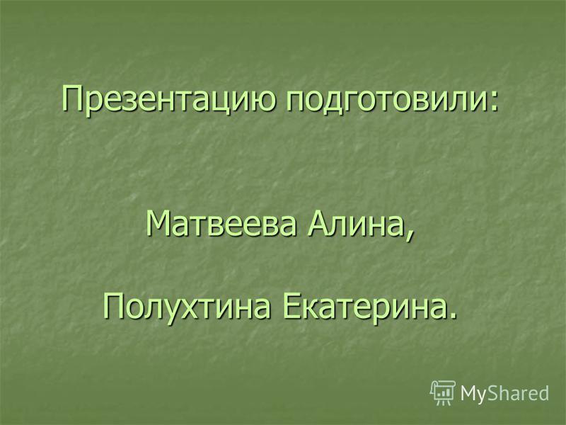 Презентацию подготовили: Матвеева Алина, Полухтина Екатерина.