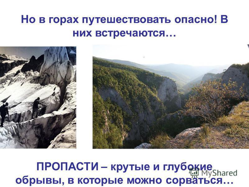 Но в горах путешествовать опасно! В них встречаются… ПРОПАСТИ – крутые и глубокие обрывы, в которые можно сорваться…